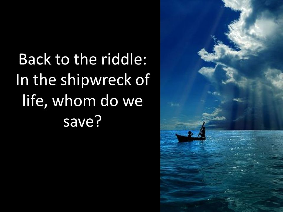 Back to the riddle: In the shipwreck of life, whom do we save
