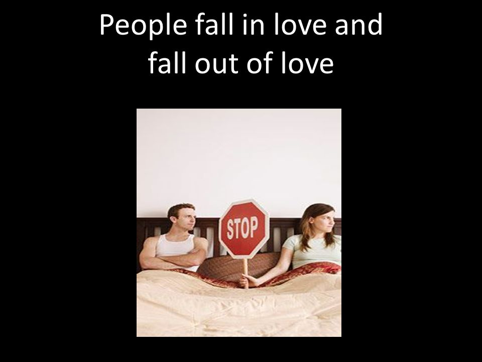 People fall in love and fall out of love