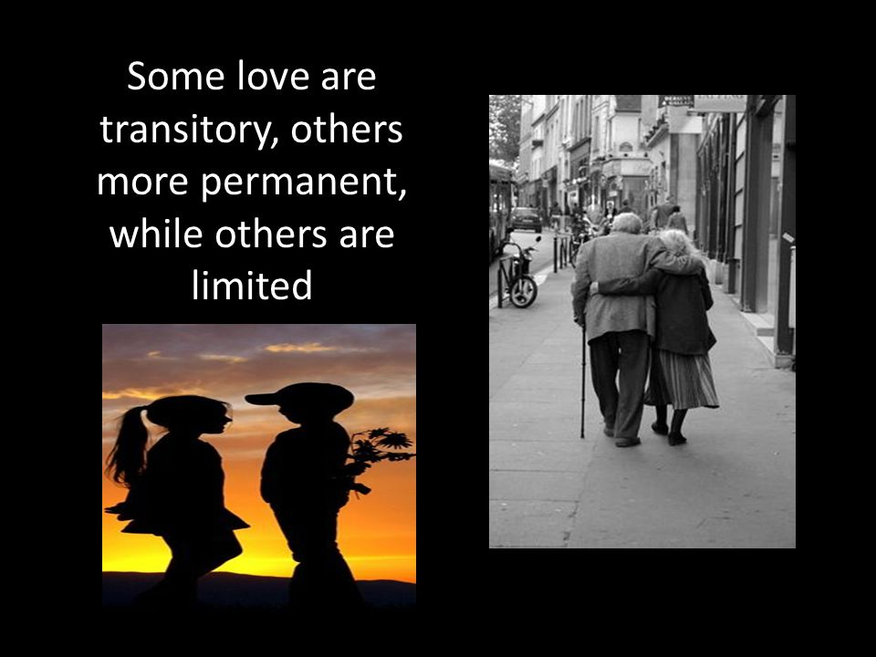 Some love are transitory, others more permanent, while others are limited