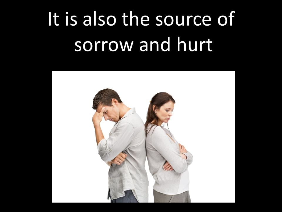 It is also the source of sorrow and hurt