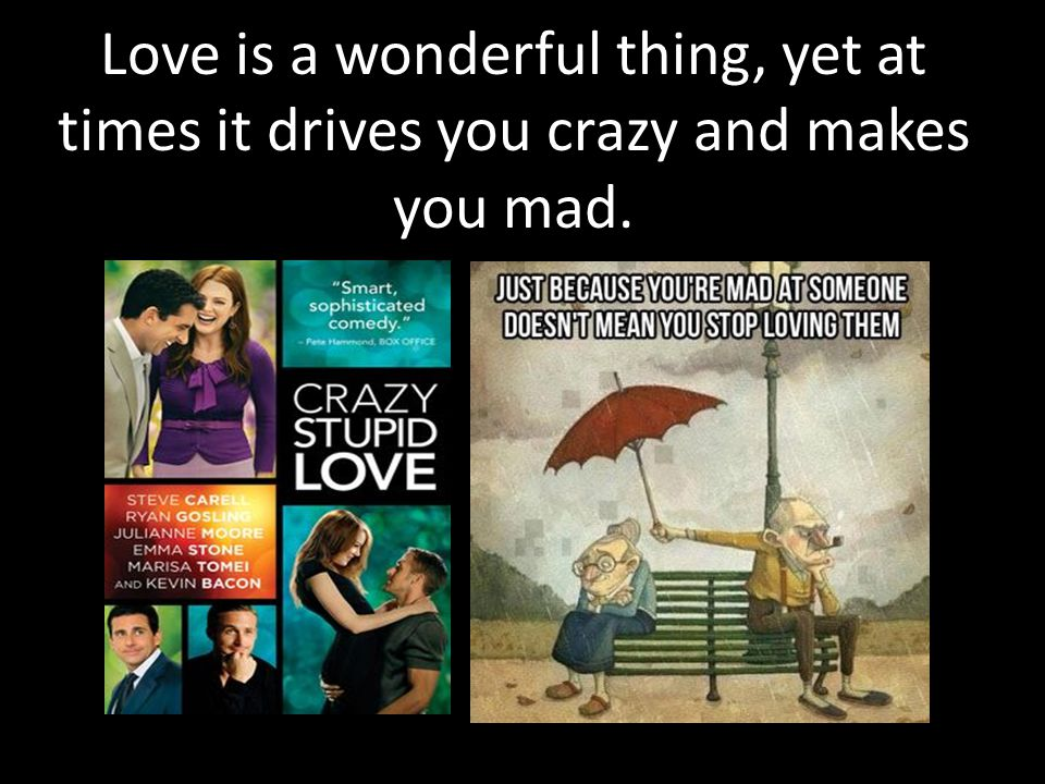 Love is a wonderful thing, yet at times it drives you crazy and makes you mad.