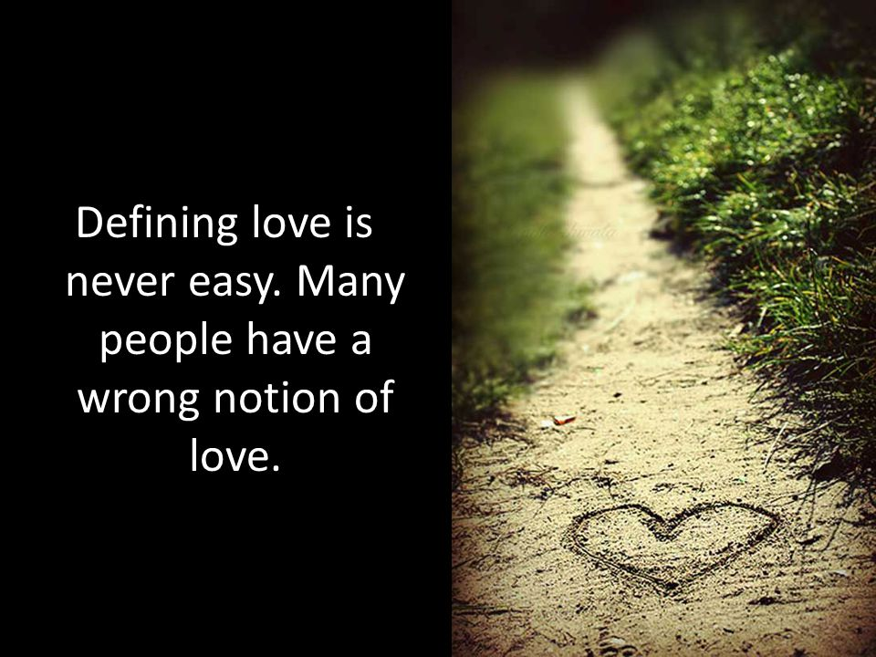 Defining love is never easy. Many people have a wrong notion of love.
