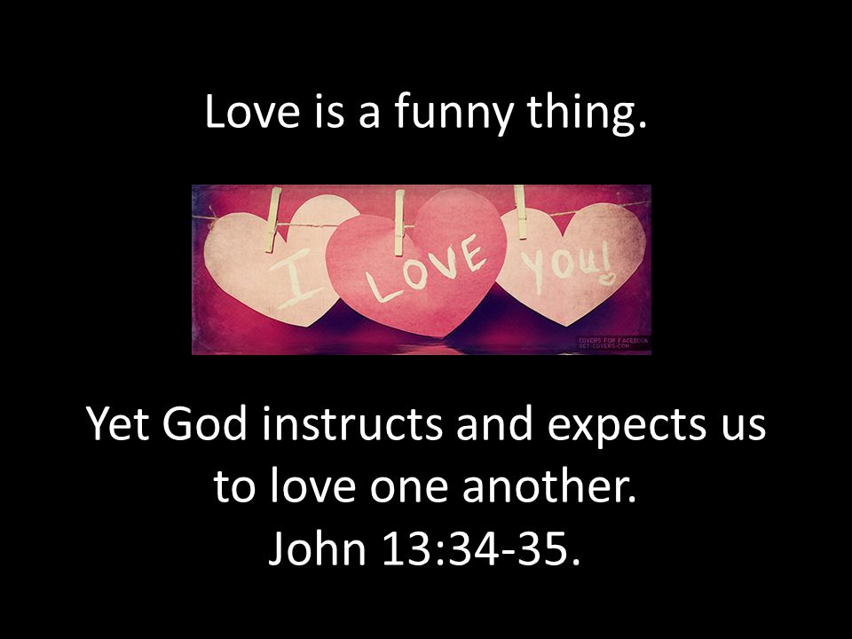 Love is a funny thing. Yet God instructs and expects us to love one another. John 13:34-35.
