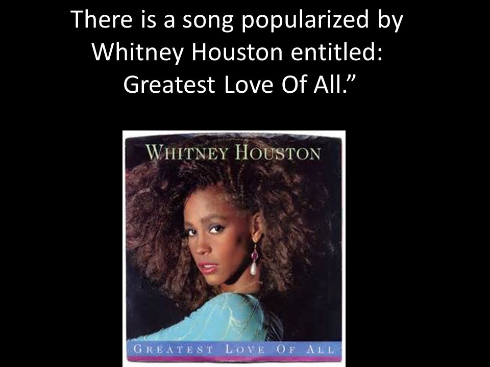 There is a song popularized by Whitney Houston entitled: Greatest Love Of All.