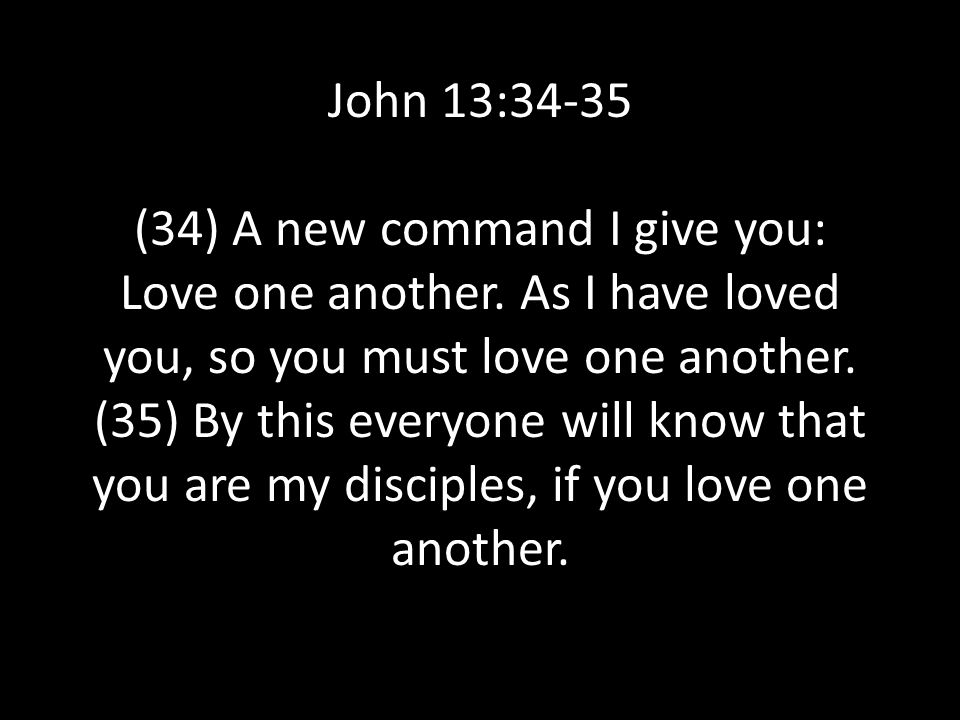 John 13:34-35 (34) A new command I give you: Love one another