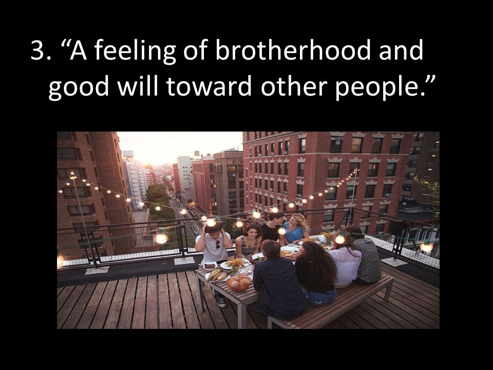 3. A feeling of brotherhood and good will toward other people.