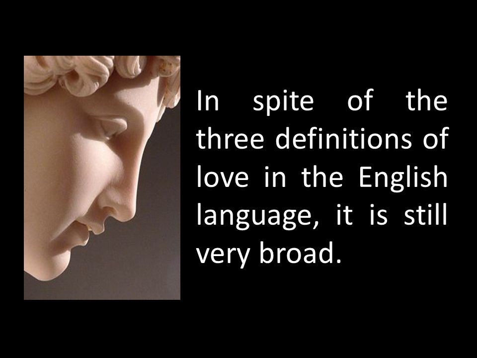 In spite of the three definitions of love in the English language, it is still very broad.