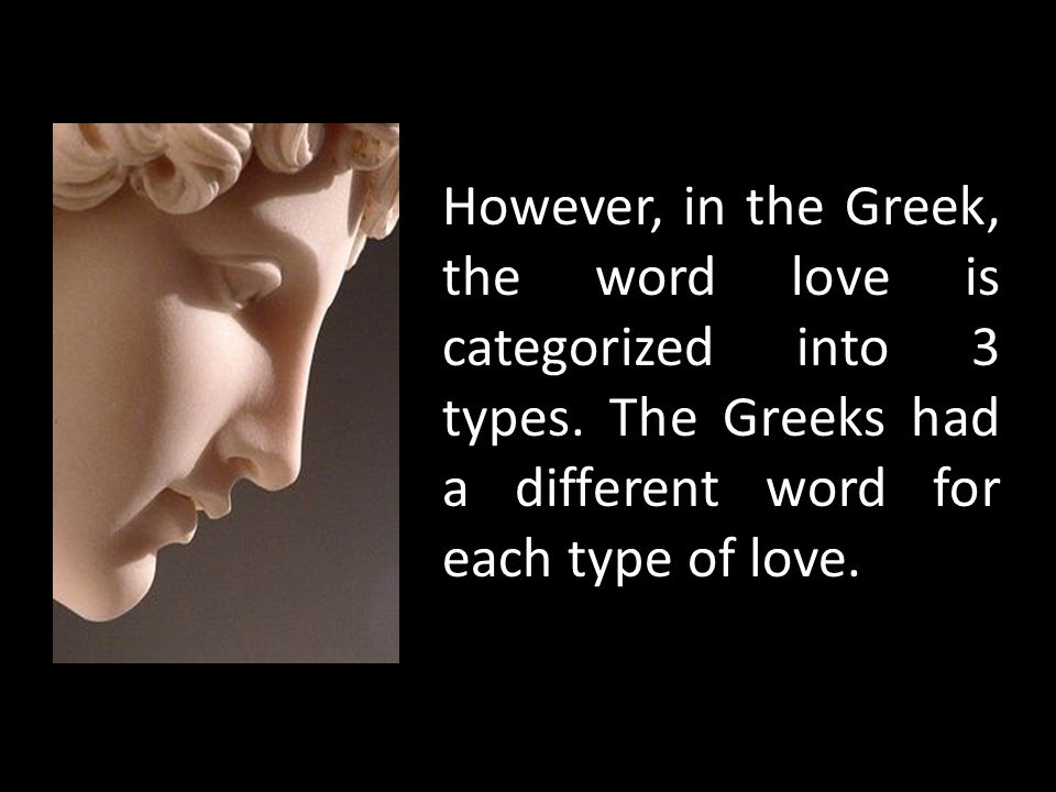 However, in the Greek, the word love is categorized into 3 types