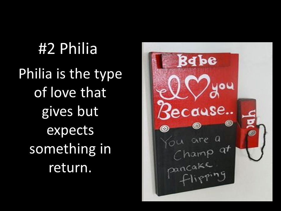 Philia is the type of love that gives but expects something in return.