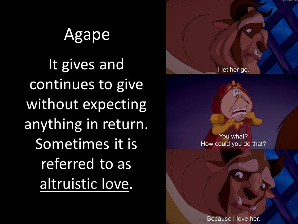Agape It gives and continues to give without expecting anything in return.