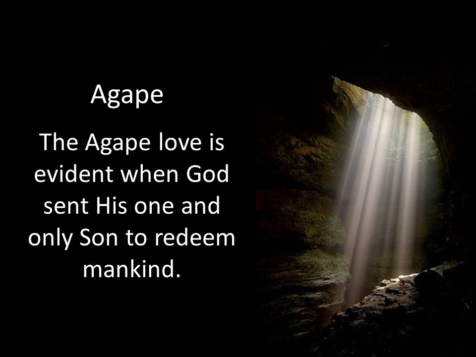 Agape The Agape love is evident when God sent His one and only Son to redeem mankind.