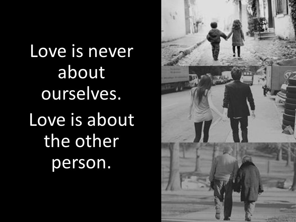 Love is never about ourselves. Love is about the other person.