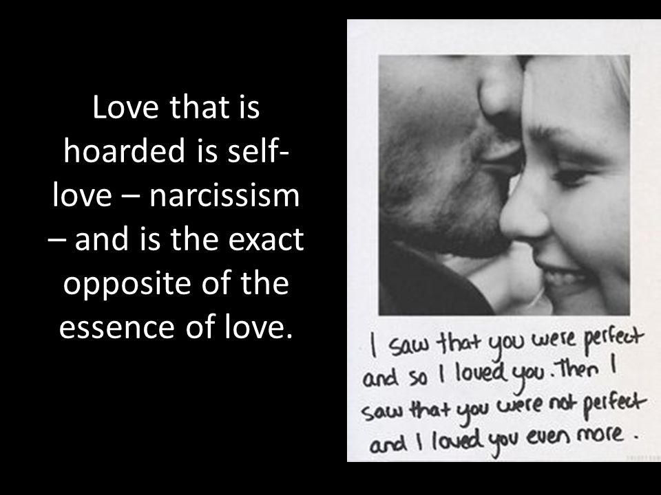 Love that is hoarded is self-love – narcissism – and is the exact opposite of the essence of love.