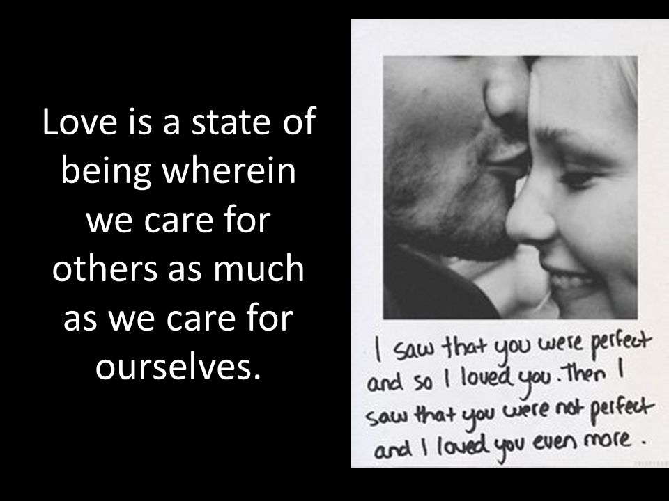 Love is a state of being wherein we care for others as much as we care for ourselves.