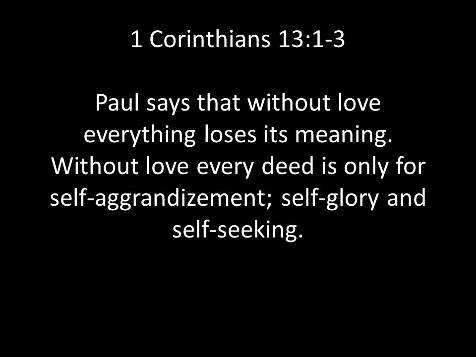 1 Corinthians 13:1-3 Paul says that without love everything loses its meaning.