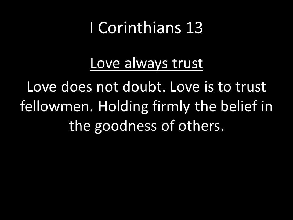 I Corinthians 13 Love always trust Love does not doubt.