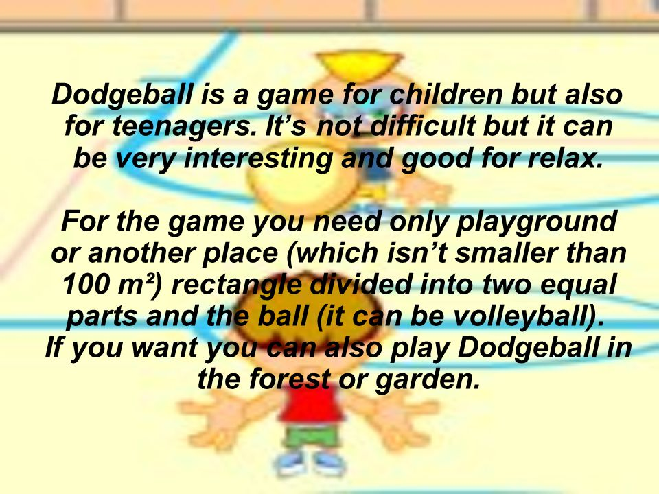 Dodgeball is a game for children but also for teenagers