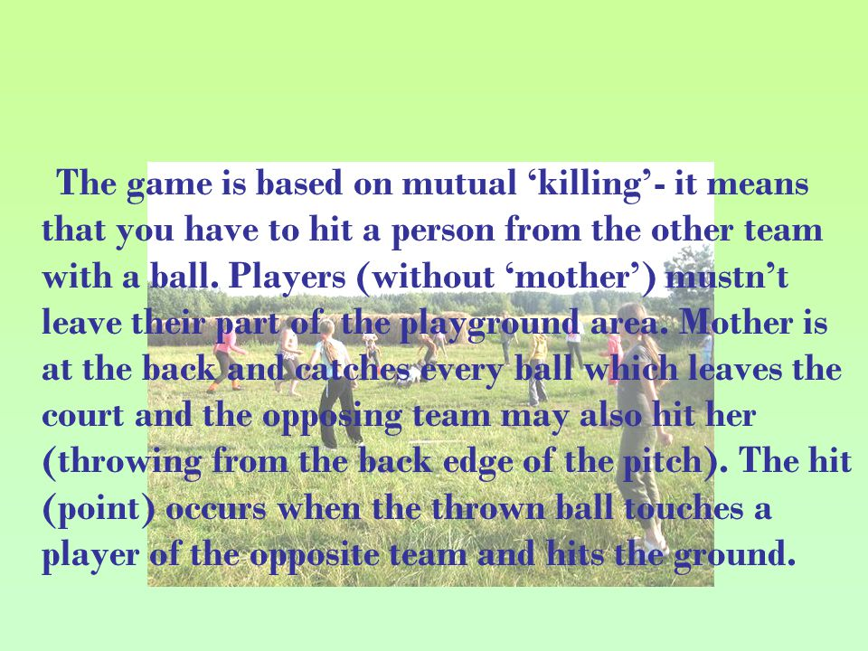 The game is based on mutual 'killing'- it means that you have to hit a person from the other team with a ball.
