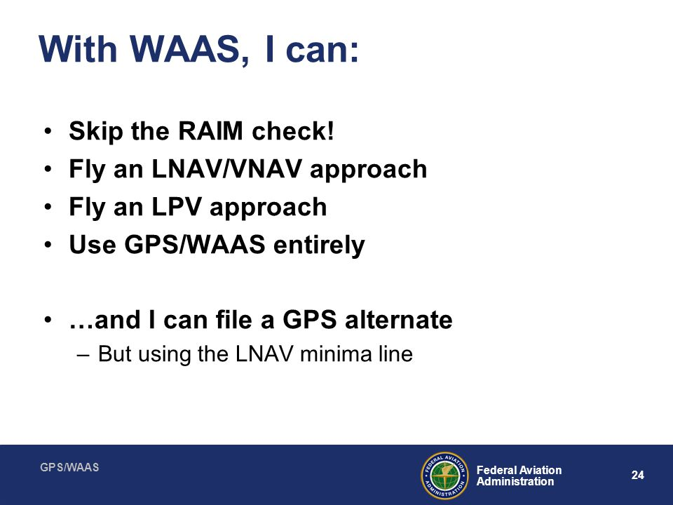 With WAAS, I can: Skip the RAIM check! Fly an LNAV/VNAV approach