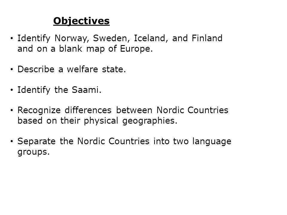 Objectives Identify Norway, Sweden, Iceland, and Finland and on a blank map of Europe. Describe a welfare state.