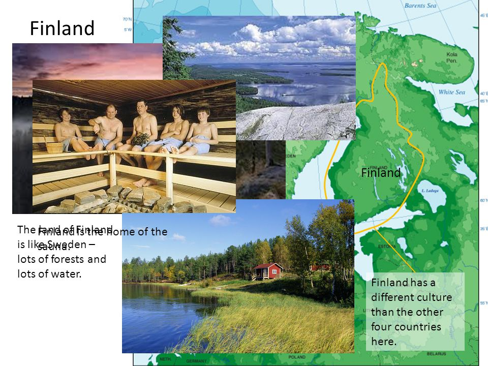 Finland Finland. The land of Finland is like Sweden – lots of forests and lots of water. Finland is the home of the sauna.