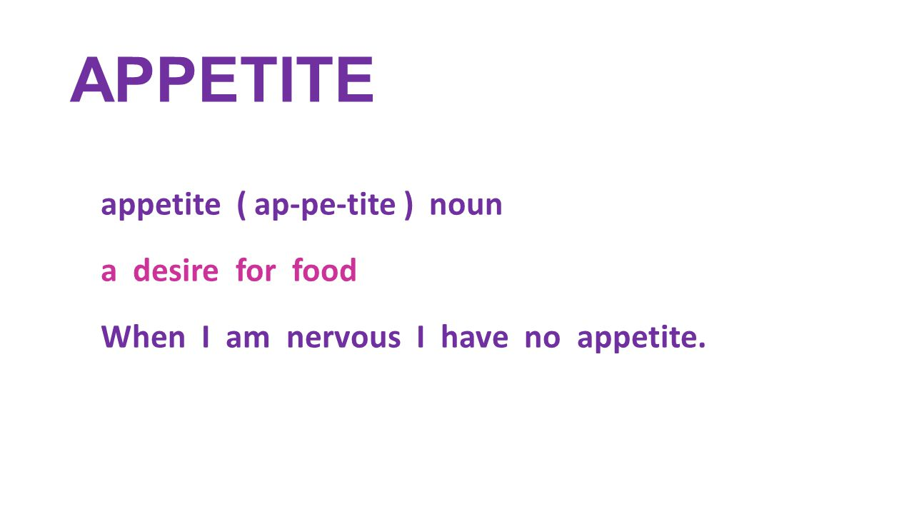 APPETITE appetite ( ap-pe-tite ) noun a desire for food When I am nervous I have no appetite.