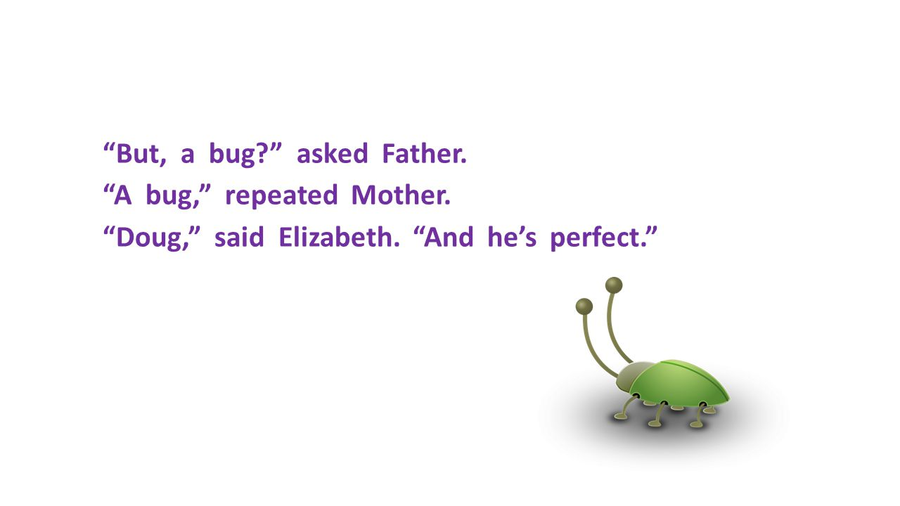 But, a bug. asked Father. A bug, repeated Mother