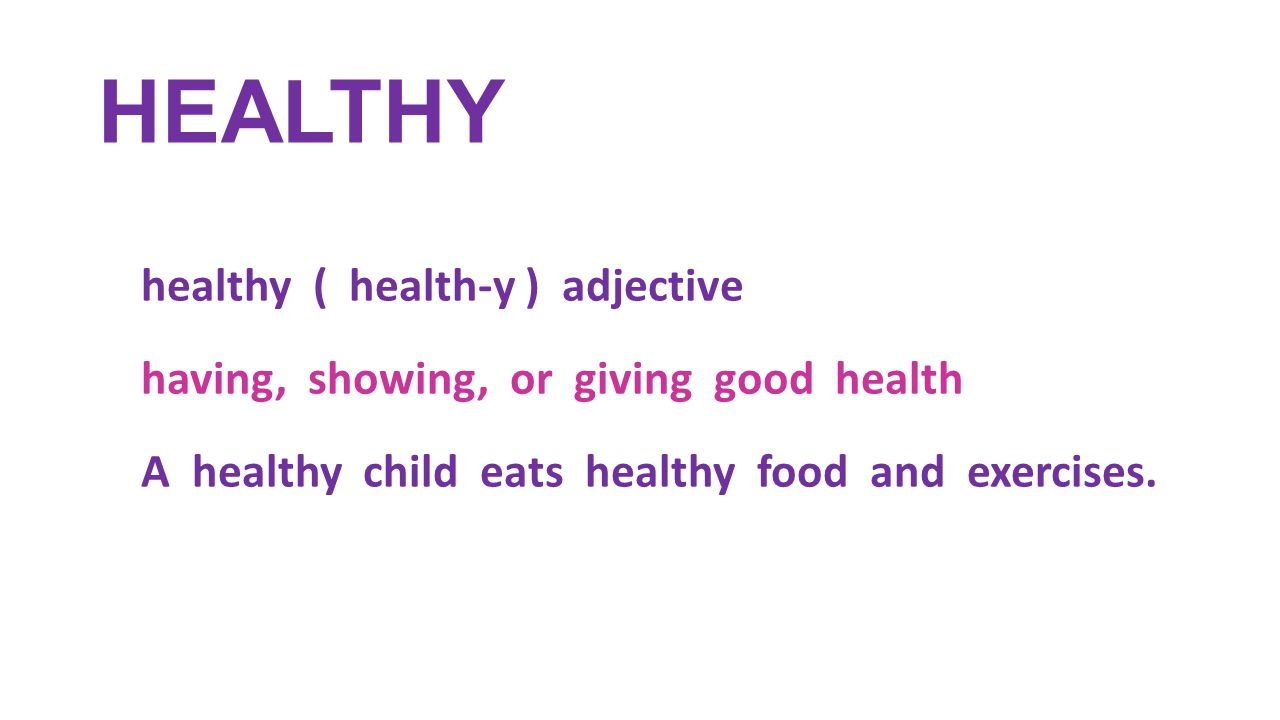 HEALTHY healthy ( health-y ) adjective having, showing, or giving good health A healthy child eats healthy food and exercises.