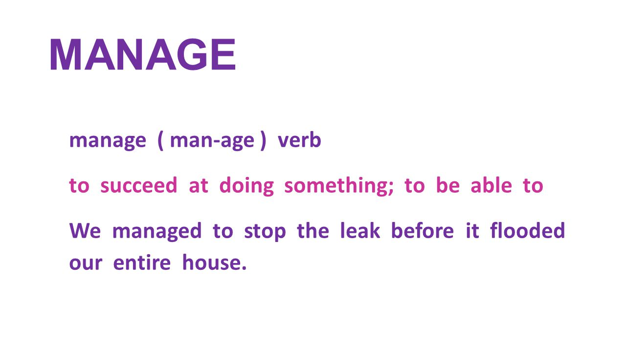 MANAGE manage ( man-age ) verb to succeed at doing something; to be able to We managed to stop the leak before it flooded our entire house.