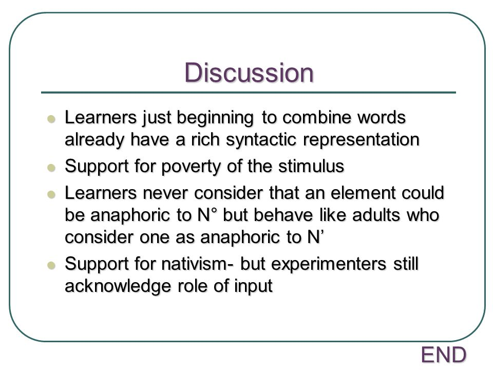 Discussion Learners just beginning to combine words already have a rich syntactic representation. Support for poverty of the stimulus.