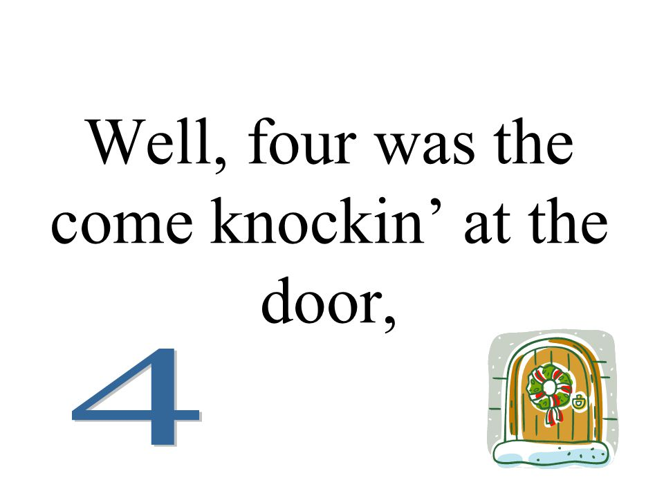Well, four was the come knockin' at the door,