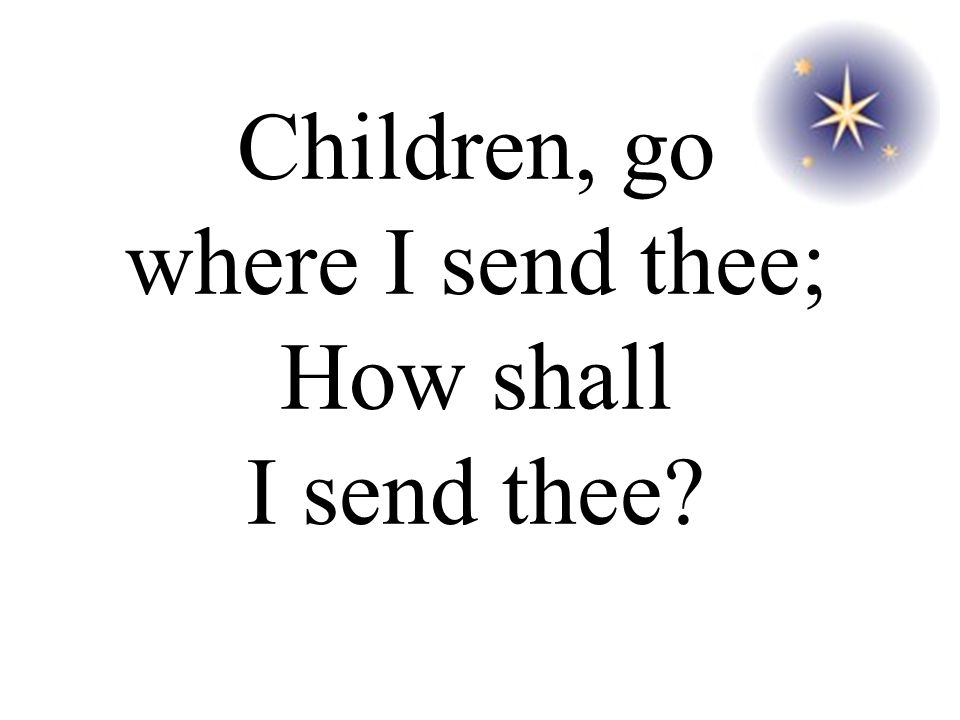 Children, go where I send thee; How shall I send thee