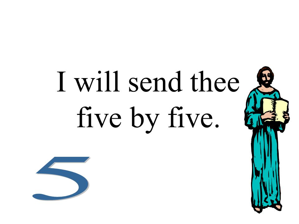 I will send thee five by five.