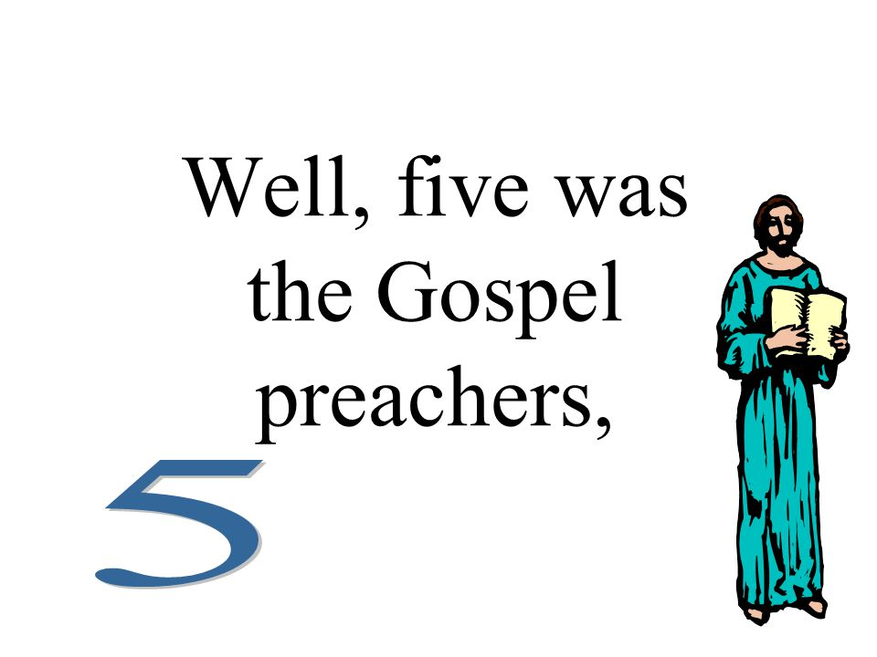 Well, five was the Gospel preachers,