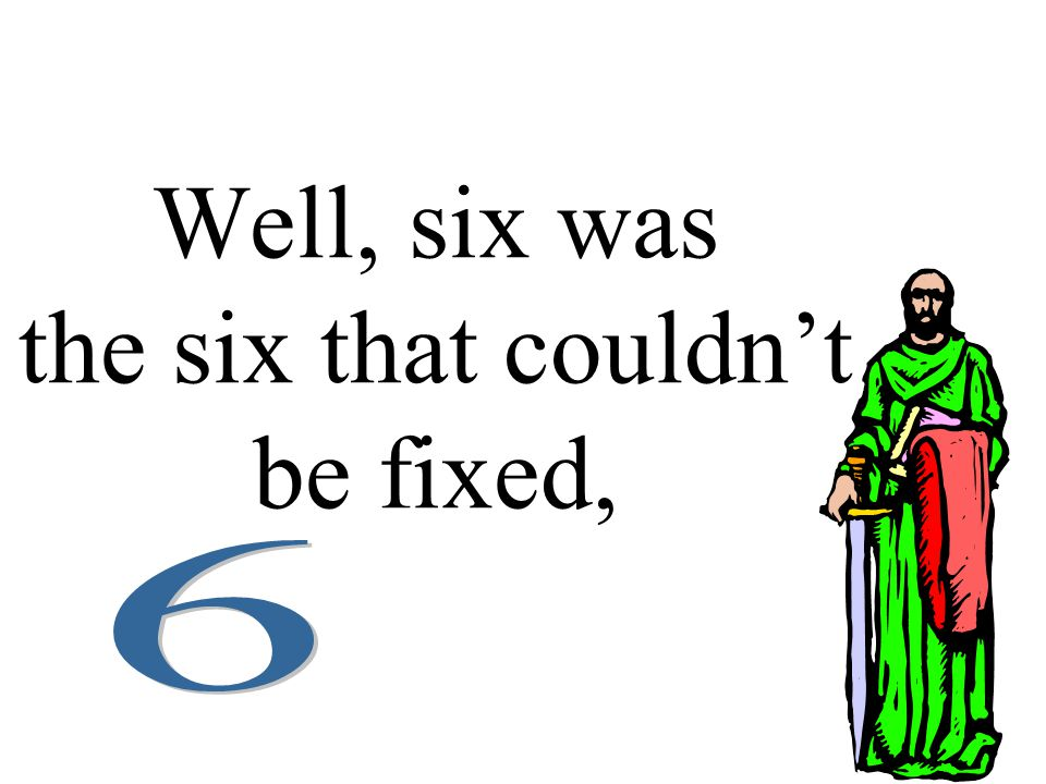Well, six was the six that couldn't be fixed,