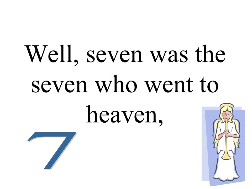 Well, seven was the seven who went to heaven,
