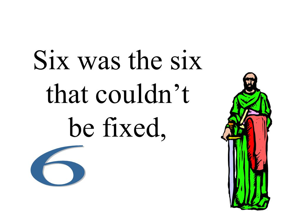 Six was the six that couldn't be fixed,