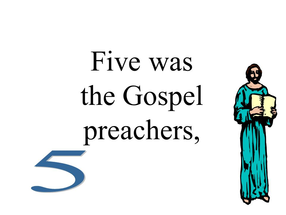 Five was the Gospel preachers,