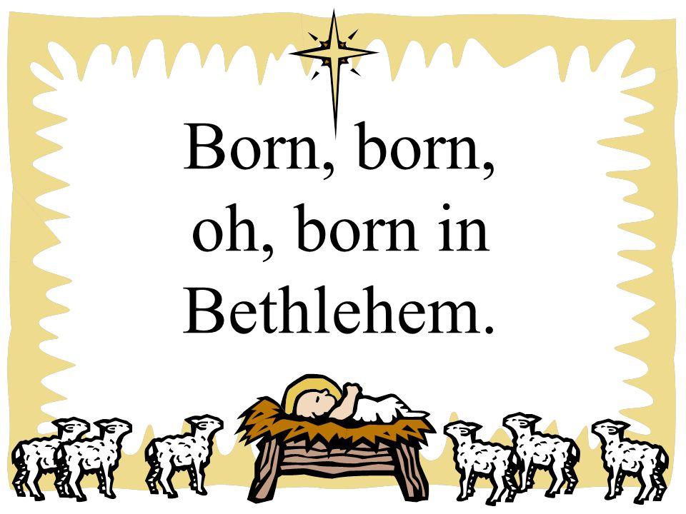 Born, born, oh, born in Bethlehem.