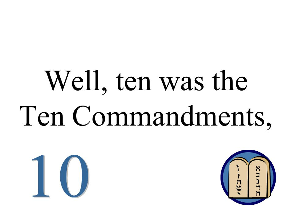 Well, ten was the Ten Commandments,