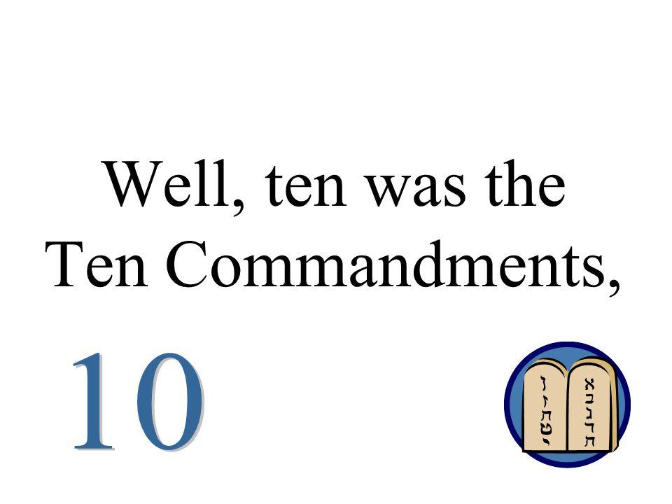Well, ten was the Ten Commandments,