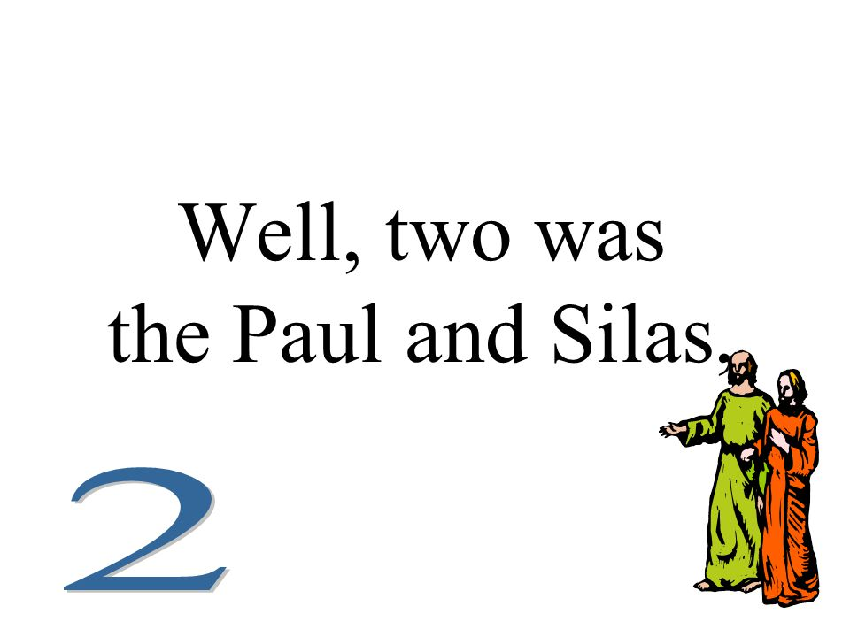 Well, two was the Paul and Silas,