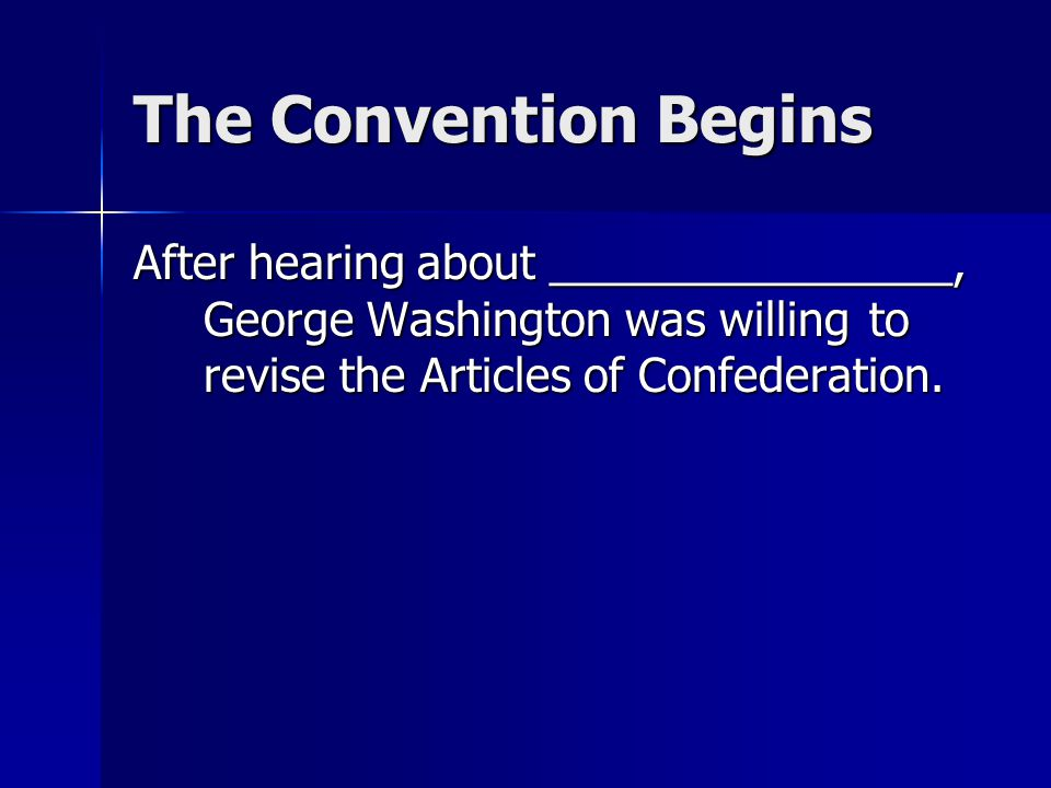 The Convention Begins After hearing about ________________, George Washington was willing to revise the Articles of Confederation.