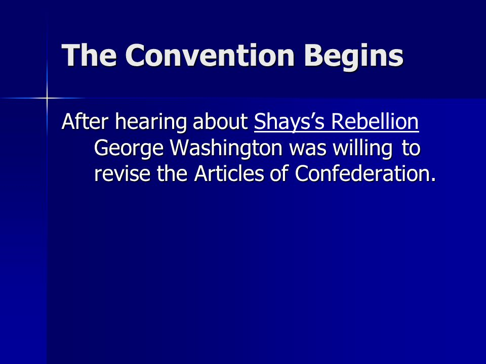 The Convention Begins After hearing about Shays's Rebellion George Washington was willing to revise the Articles of Confederation.