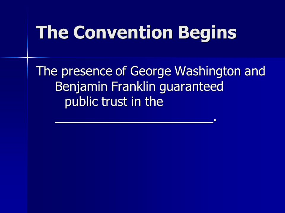 The Convention Begins The presence of George Washington and Benjamin Franklin guaranteed public trust in the _______________________.