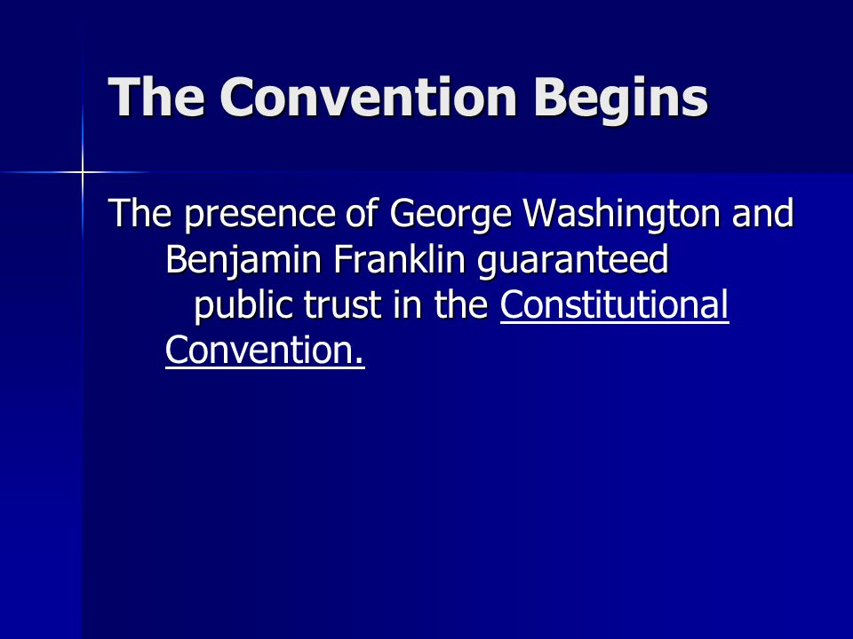 The Convention Begins The presence of George Washington and Benjamin Franklin guaranteed public trust in the Constitutional Convention.