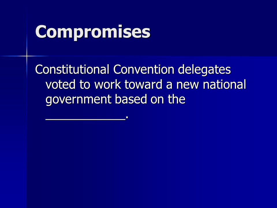 Compromises Constitutional Convention delegates voted to work toward a new national government based on the ____________.