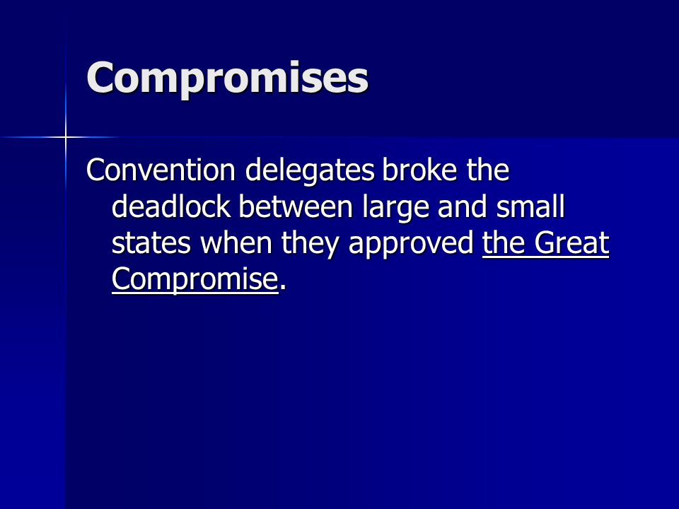 Compromises Convention delegates broke the deadlock between large and small states when they approved the Great Compromise.