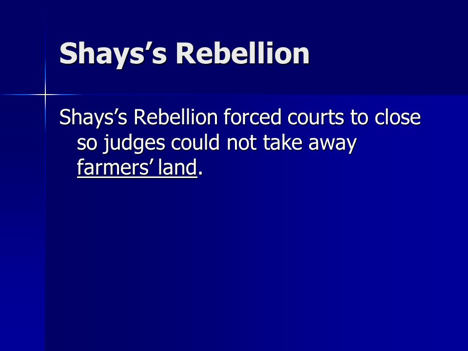 Shays's Rebellion Shays's Rebellion forced courts to close so judges could not take away farmers' land.