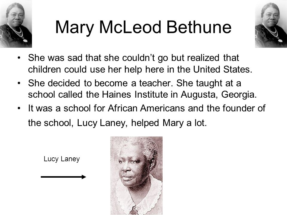 Mary McLeod Bethune She was sad that she couldn't go but realized that children could use her help here in the United States.